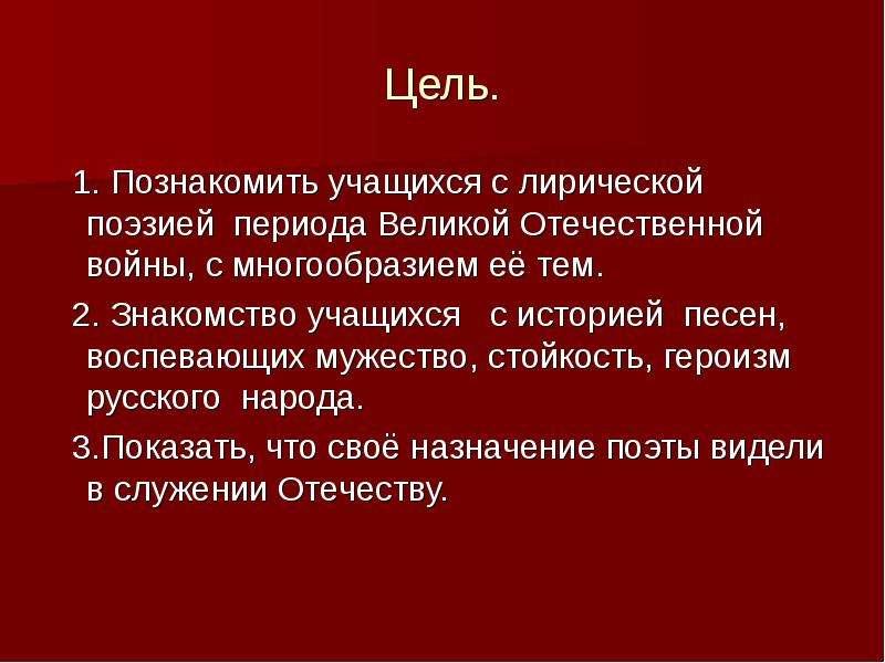 Цель. 1. Познакомить учащихся с лирической поэзией периода Великой Отечественной войны, с многообраз