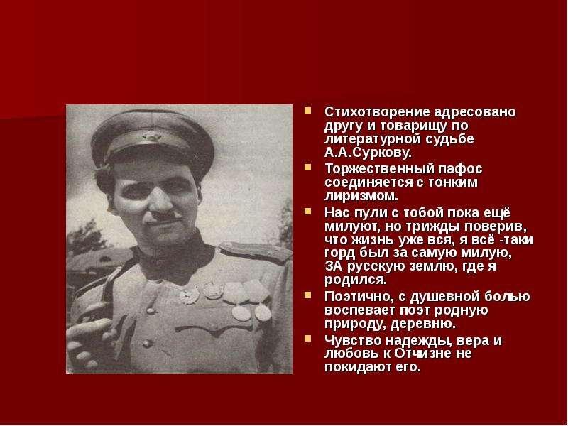 Стихотворение адресовано другу и товарищу по литературной судьбе А. А. Суркову. Стихотворение адресо