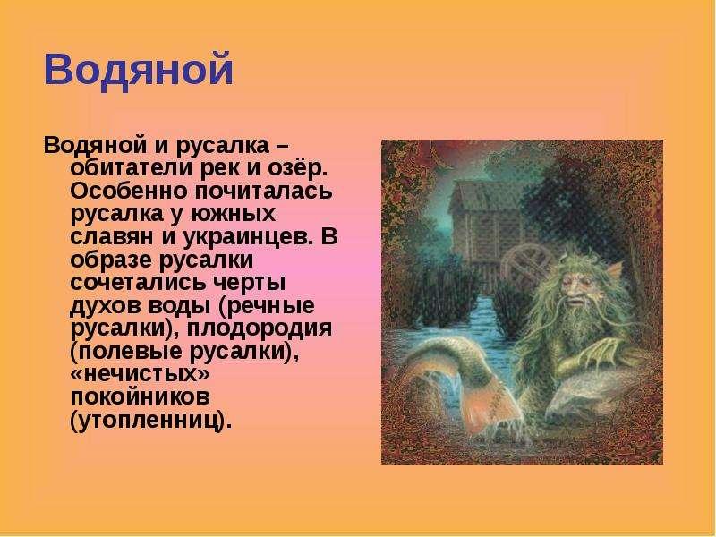 Водяной Водяной и русалка – обитатели рек и озёр. Особенно почиталась русалка у южных славян и украи
