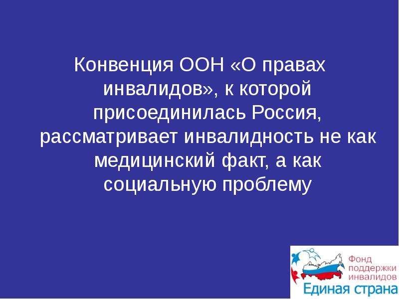 Презентация Конвенция ООН «О правах инвалидов», к которой присоединилась Россия, рассматривает инвалидность не как медицинский факт, а как соц