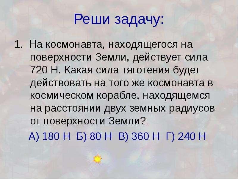 Реши задачу: 1. На космонавта, находящегося на поверхности Земли, действует сила 720 Н. Какая сила т
