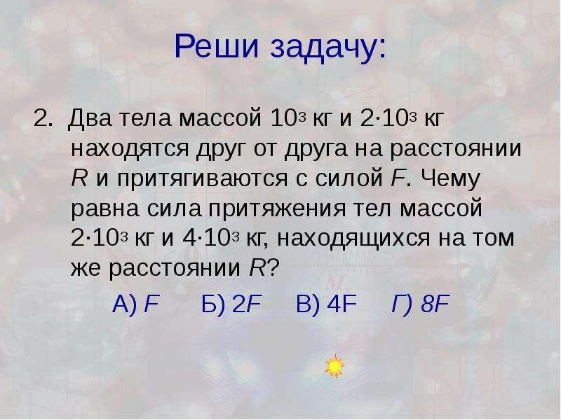Реши задачу: 2. Два тела массой 103 кг и 2·103 кг находятся друг от друга на расстоянии R и притягив