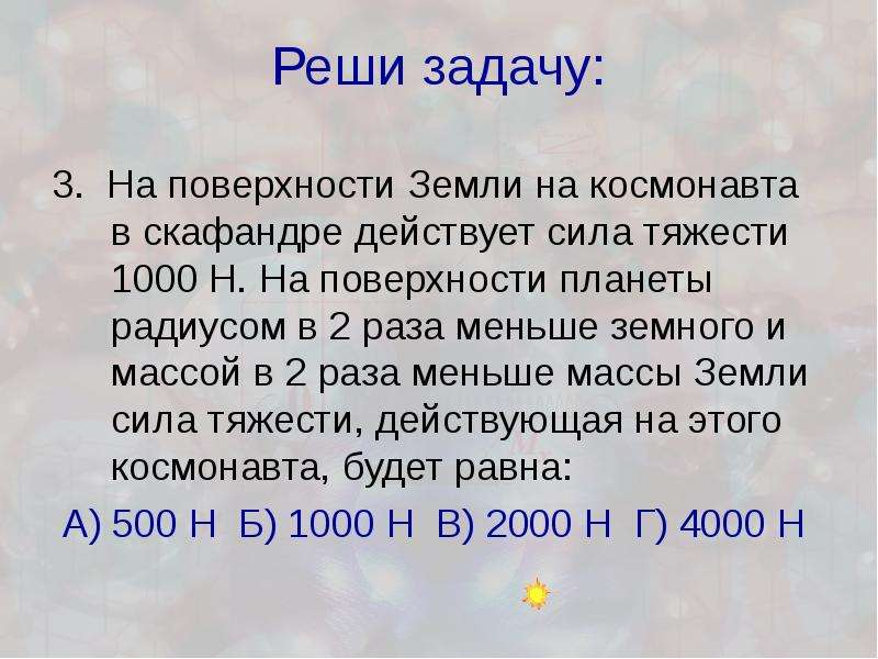 Реши задачу: 3. На поверхности Земли на космонавта в скафандре действует сила тяжести 1000 Н. На пов