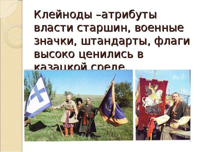 Клейноды –атрибуты власти старшин, военные значки, штандарты, флаги высоко ценились в казацкой среде