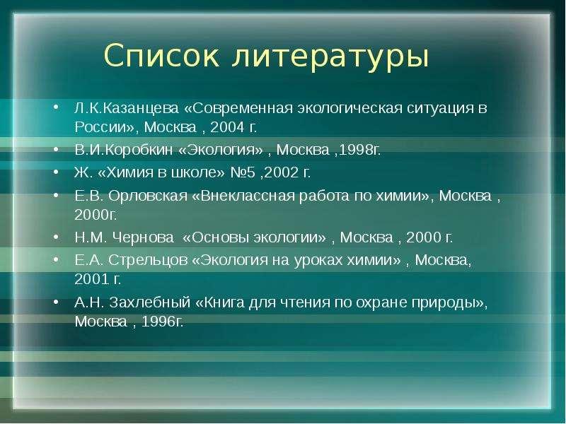 Список литературы Л. К. Казанцева «Современная экологическая ситуация в России», Москва , 2004 г. В.