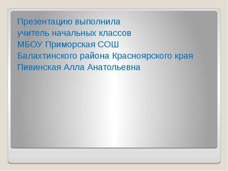 Презентацию выполнила учитель начальных классов МБОУ Приморская СОШ Балахтинского района Красноярско