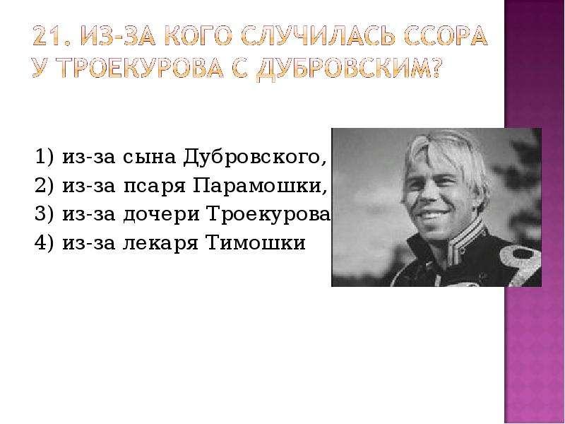 1) из-за сына Дубровского, 1) из-за сына Дубровского, 2) из-за псаря Парамошки, 3) из-за дочери Трое