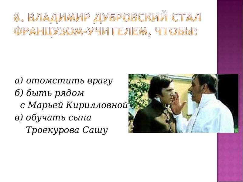а) отомстить врагу а) отомстить врагу б) быть рядом с Марьей Кирилловной в) обучать сына Троекурова