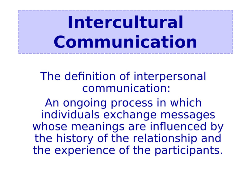 The definition of interpersonal communication:   An ongoing process in which individuals exchange messages whose meanings are influenced by the history of the relationship and the experience of the participants.                  Intercultural Communication