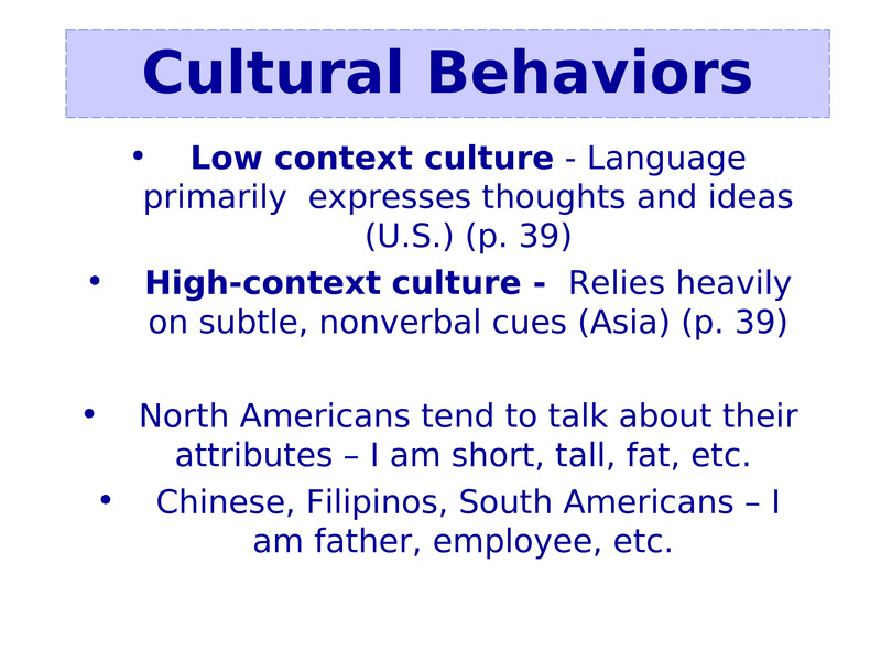 Low context culture - Language primarily  expresses thoughts and ideas (U.S.) (p. 39)    Low context culture - Language primarily  expresses thoughts and ideas (U.S.) (p. 39)  High-context culture -  Relies heavily on subtle, nonverbal cues (Asia) (p. 39)     North Americans tend to talk about their attributes – I am short, tall, fat, etc.   Chinese, Filipinos, South Americans – I am father, employee, etc.                   Cultural Behaviors