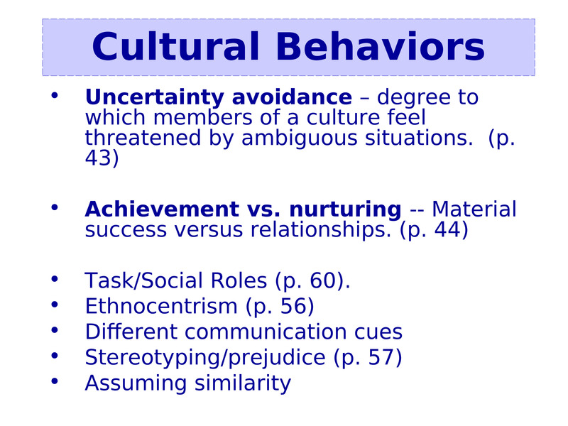 Uncertainty avoidance – degree to which members of a culture feel threatened by ambiguous situations.  (p. 43)    Uncertainty avoidance – degree to which members of a culture feel threatened by ambiguous situations.  (p. 43)  Achievement vs. nurturing -- Material success versus relationships. (p. 44)  Task/Social Roles (p. 60).  Ethnocentrism (p. 56)  Different communication cues  Stereotyping/prejudice (p. 57)  Assuming similarity                  Cultural Behaviors