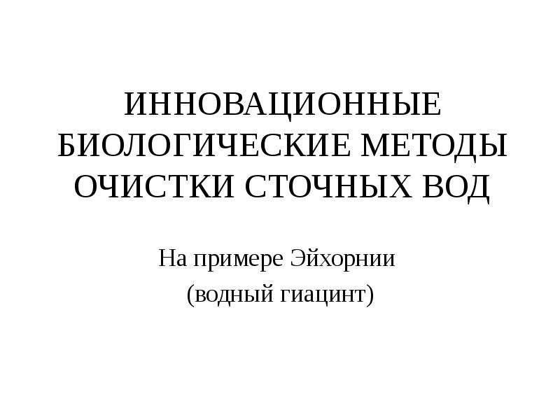 ИННОВАЦИОННЫЕ БИОЛОГИЧЕСКИЕ МЕТОДЫ ОЧИСТКИ СТОЧНЫХ ВОД На примере Эйхорнии (водный гиацинт)