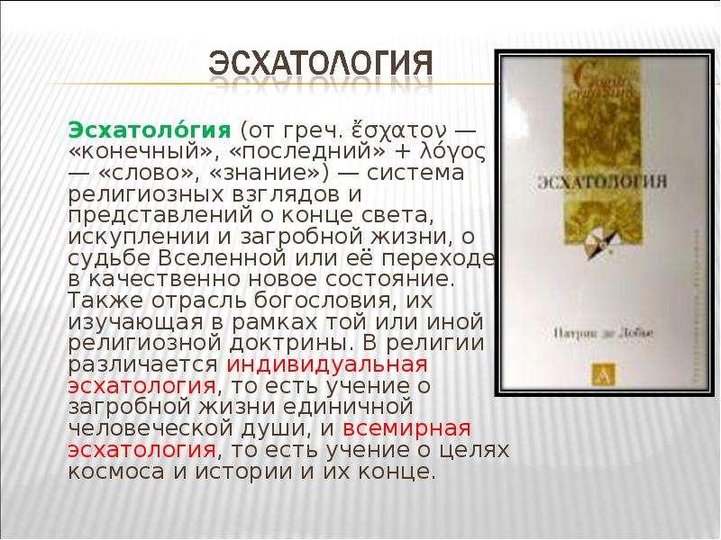 Эсхатоло́гия (от греч. ἔσχατον — «конечный», «последний» + λόγος — «слово», «знание») — система рели