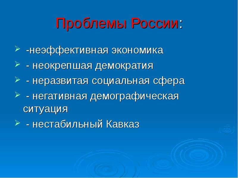Проблемы России: -неэффективная экономика - неокрепшая демократия - неразвитая социальная сфера - не