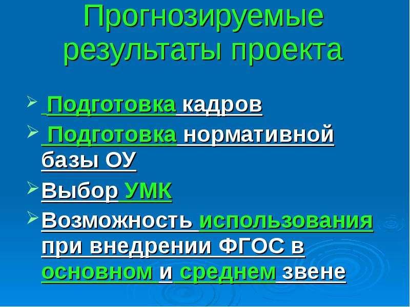 Прогнозируемые результаты проекта Подготовка кадров Подготовка нормативной базы ОУ Выбор УМК Возможн