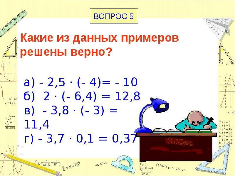 Какие из данных примеров решены верно? а) - 2,5 · (- 4)= - 10 б) 2 · (- 6,4) = 12,8 в) - 3,8 · (- 3)