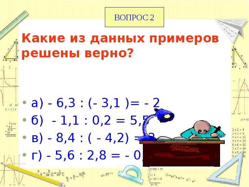 Какие из данных примеров решены верно? а) - 6,3 : (- 3,1 )= - 2 б) - 1,1 : 0,2 = 5,5 в) - 8,4 : ( -