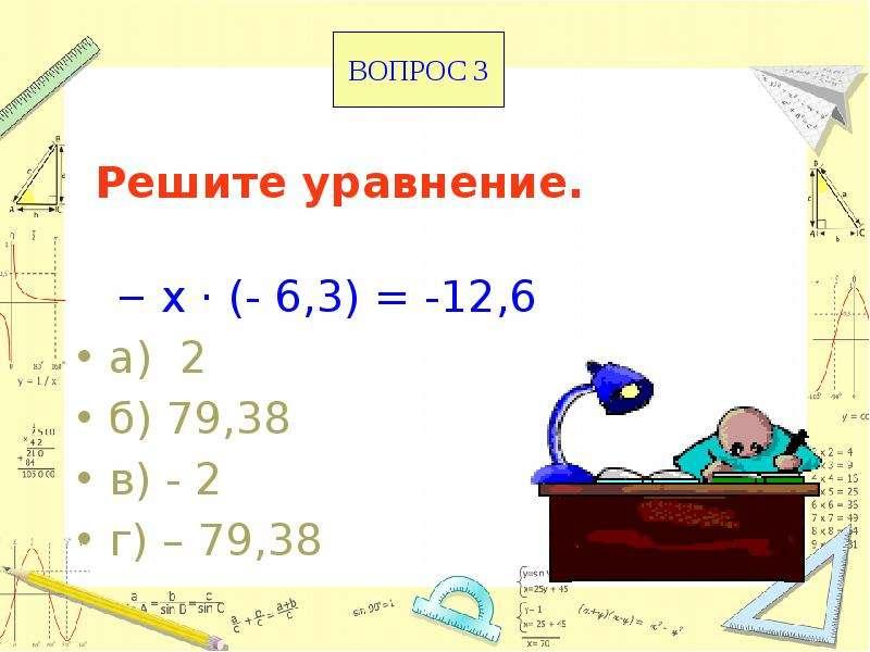 Решите уравнение. х · (- 6,3) = -12,6 а) 2 б) 79,38 в) - 2 г) – 79,38