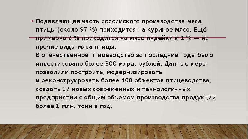 Подавляющая часть российского производства мяса птицы (около 97 %) приходится на куриное мясо. Ещё п