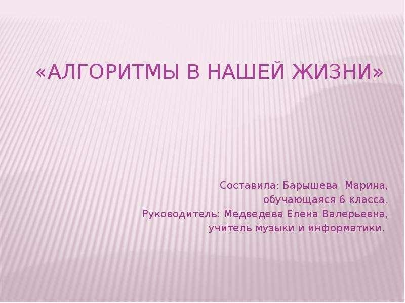 «Алгоритмы в нашей жизни» Составила: Барышева Марина, обучающаяся 6 класса. Руководитель: Медведева Елена Валерьевна, учитель му