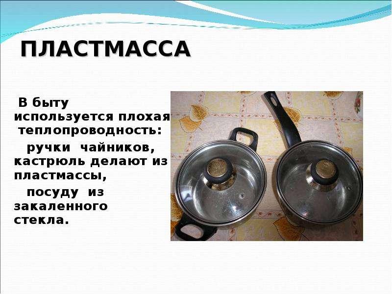 ПЛАСТМАССА В быту используется плохая теплопроводность: ручки чайников, кастрюль делают из пластмасс