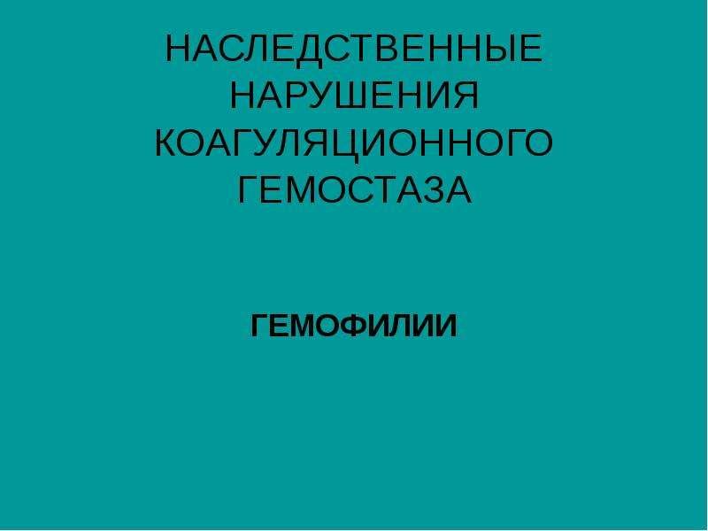 Презентация НАСЛЕДСТВЕННЫЕ НАРУШЕНИЯ КОАГУЛЯЦИОННОГО ГЕМОСТАЗА ГЕМОФИЛИИ