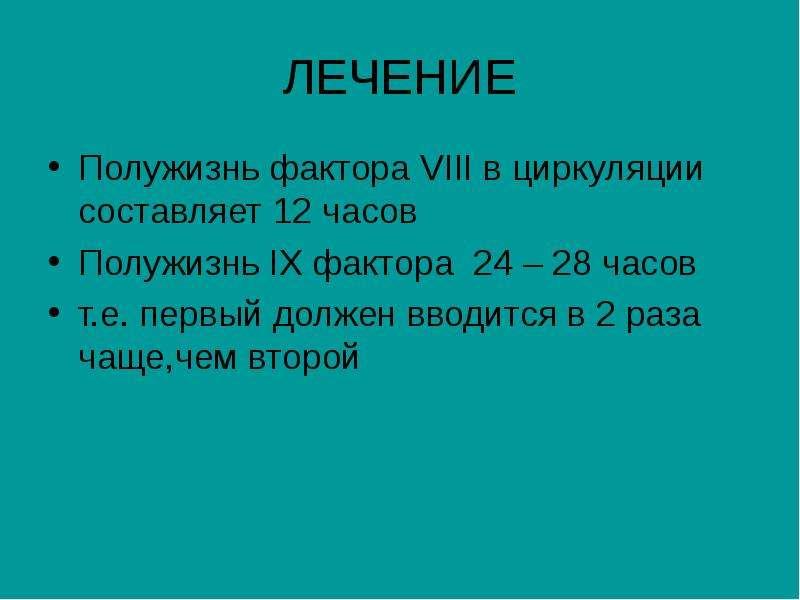 ЛЕЧЕНИЕ Полужизнь фактора VIII в циркуляции составляет 12 часов Полужизнь IX фактора 24 – 28 часов т