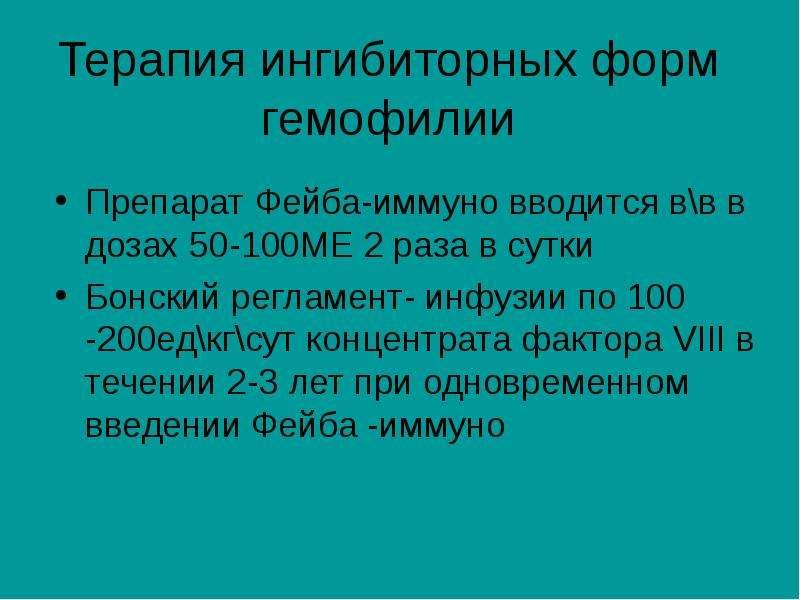Терапия ингибиторных форм гемофилии Препарат Фейба-иммуно вводится в\в в дозах 50-100МЕ 2 раза в сут