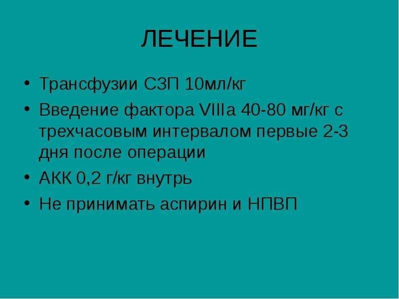 ЛЕЧЕНИЕ Трансфузии СЗП 10мл/кг Введение фактора VIIIа 40-80 мг/кг с трехчасовым интервалом первые 2-