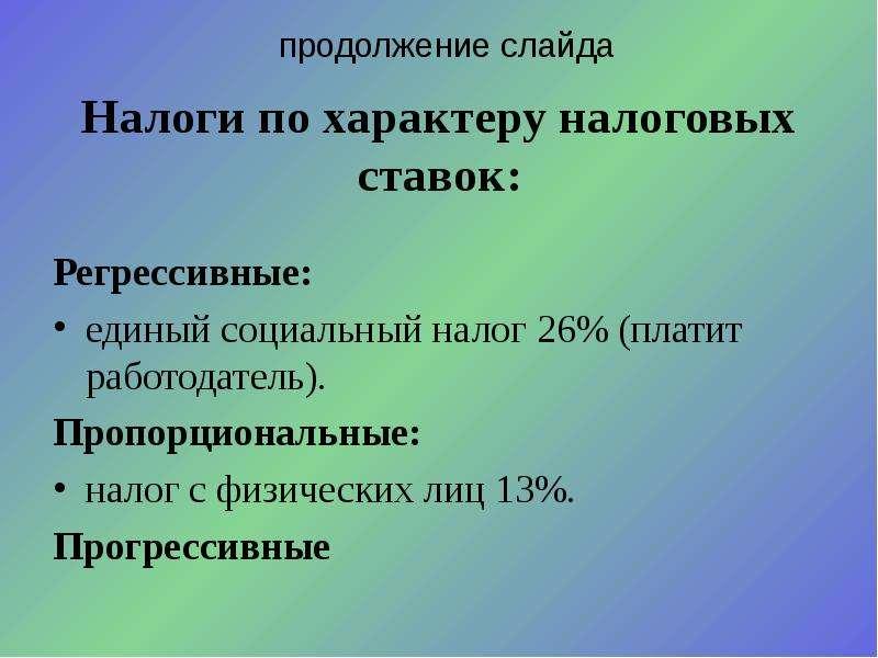 Налоги по характеру налоговых ставок: Регрессивные: единый социальный налог 26% (платит работодатель