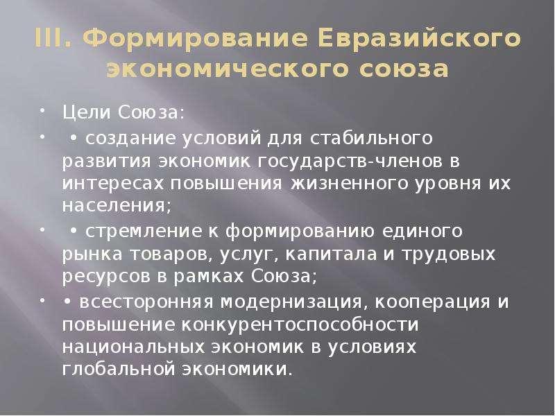 III. Формирование Евразийского экономического союза Цели Союза: • создание условий для стабильного р