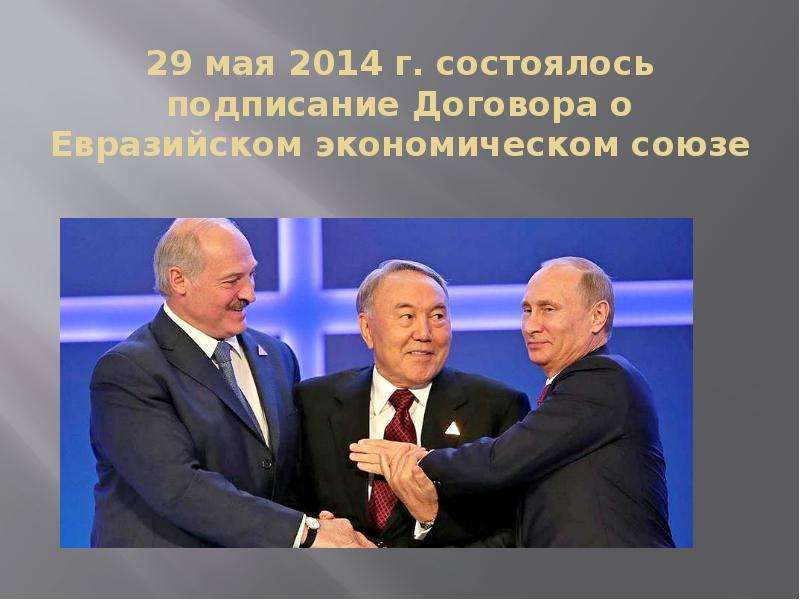 29 мая 2014 г. состоялось подписание Договора о Евразийском экономическом союзе