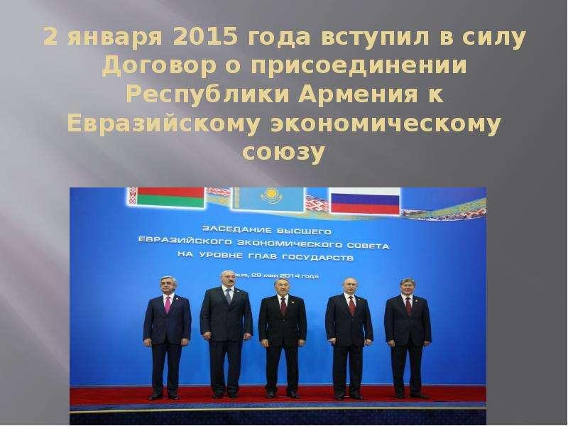 2 января 2015 года вступил в силу Договор о присоединении Республики Армения к Евразийскому экономич