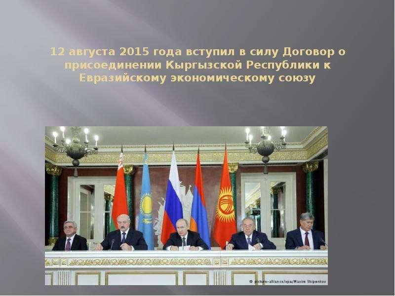 12 августа 2015 года вступил в силу Договор о присоединении Кыргызской Республики к Евразийскому эко