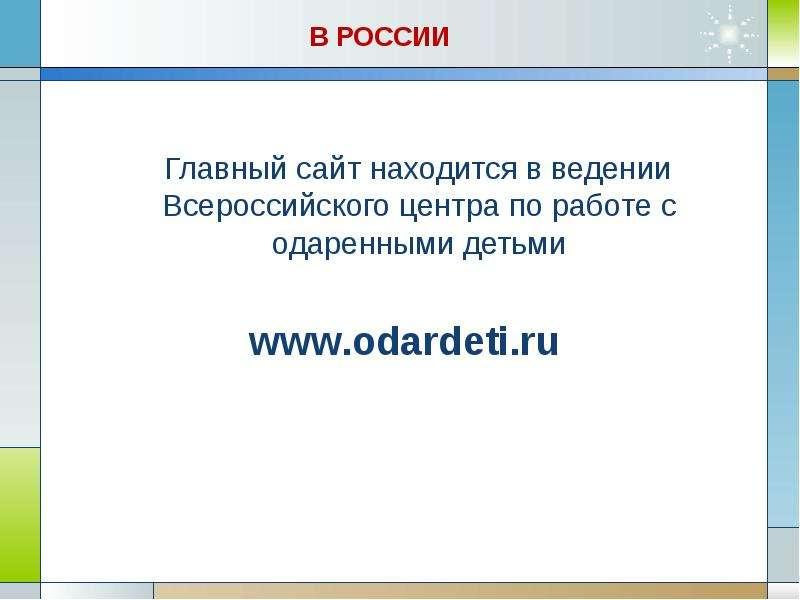 В РОССИИ Главный сайт находится в ведении Всероссийского центра по работе с одаренными детьми