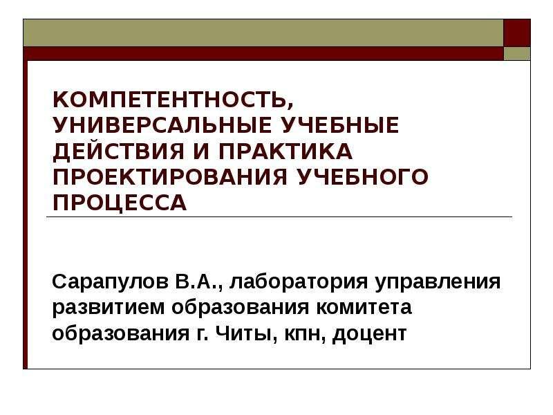 Презентация КОМПЕТЕНТНОСТЬ, УНИВЕРСАЛЬНЫЕ УЧЕБНЫЕ ДЕЙСТВИЯ И ПРАКТИКА ПРОЕКТИРОВАНИЯ УЧЕБНОГО ПРОЦЕССА Сарапулов В. А. , лаборатория управлен