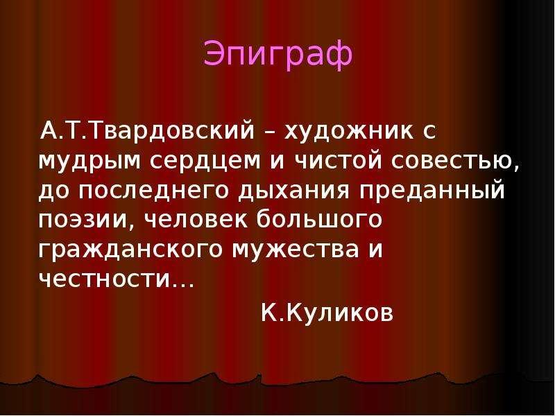 Эпиграф А. Т. Твардовский – художник с мудрым сердцем и чистой совестью, до последнего дыхания преда