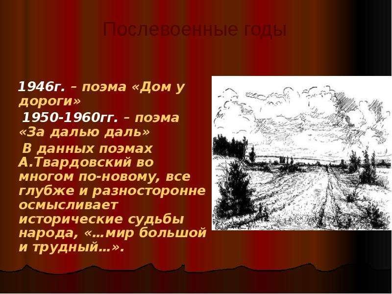 1946г. – поэма «Дом у дороги» 1950-1960гг. – поэма «За далью даль» В данных поэмах А. Твардовский во