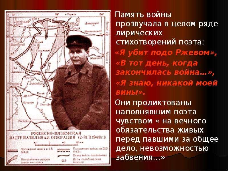 Память войны прозвучала в целом ряде лирических стихотворений поэта: «Я убит подо Ржевом», «В тот де