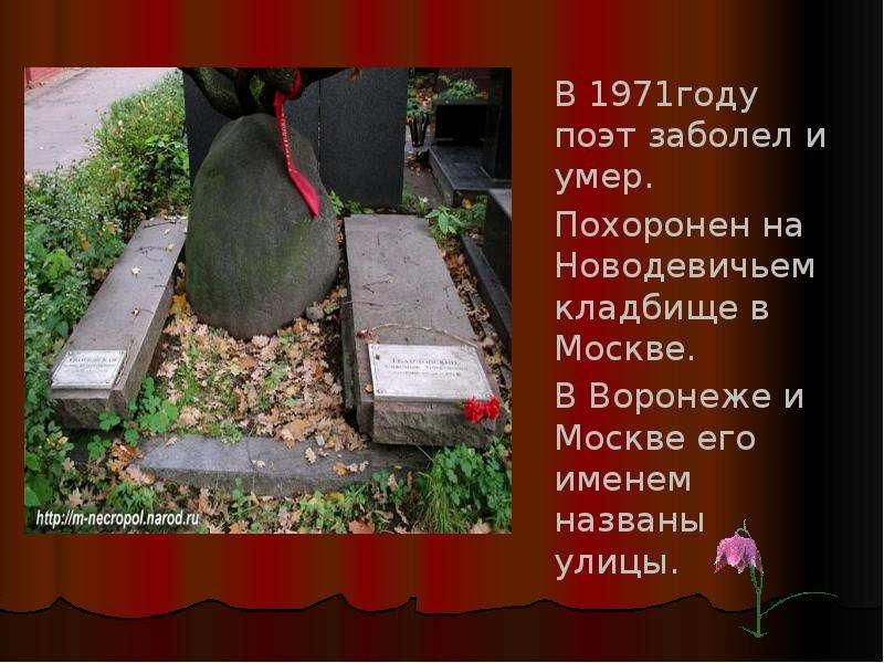 В 1971году поэт заболел и умер. Похоронен на Новодевичьем кладбище в Москве. В Воронеже и Москве его