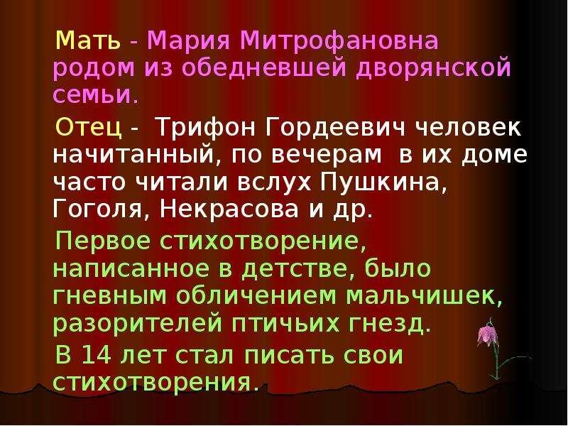 Мать - Мария Митрофановна родом из обедневшей дворянской семьи. Отец - Трифон Гордеевич человек начи