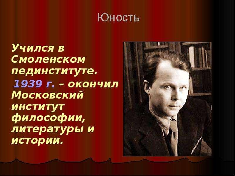Учился в Смоленском пединституте. 1939 г. – окончил Московский институт философии, литературы и исто