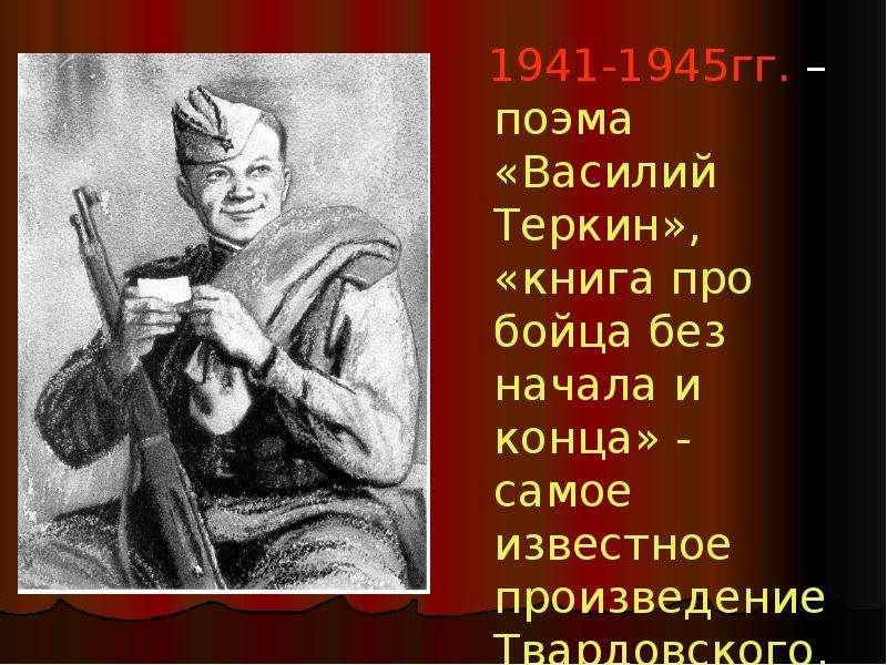 1941-1945гг. – поэма «Василий Теркин», «книга про бойца без начала и конца» - самое известное произв