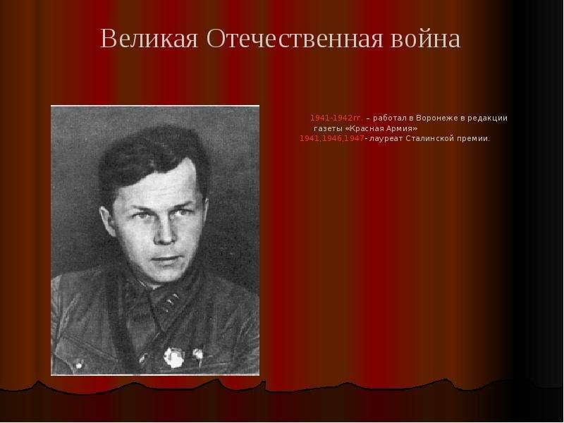1941-1942гг. – работал в Воронеже в редакции газеты «Красная Армия» 1941,1946,1947- лауреат Сталинск