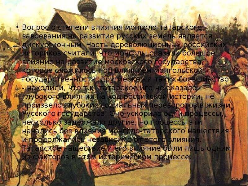 Вопрос о степени влияния монголо-татарского завоевания на развитие русских земель является дискуссио