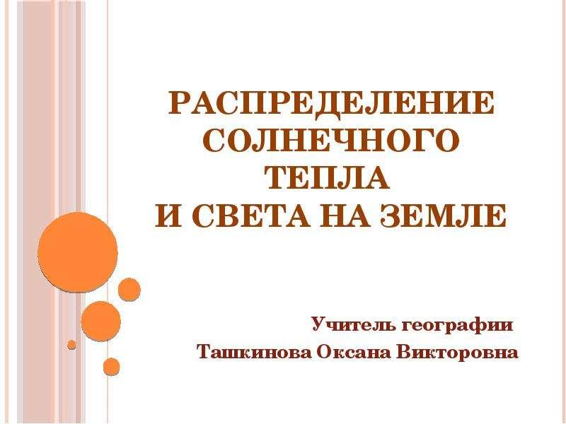 Презентация РАСПРЕДЕЛЕНИЕ СОЛНЕЧНОГО ТЕПЛА И СВЕТА НА ЗЕМЛЕ Учитель географии Ташкинова Оксана Викторовна
