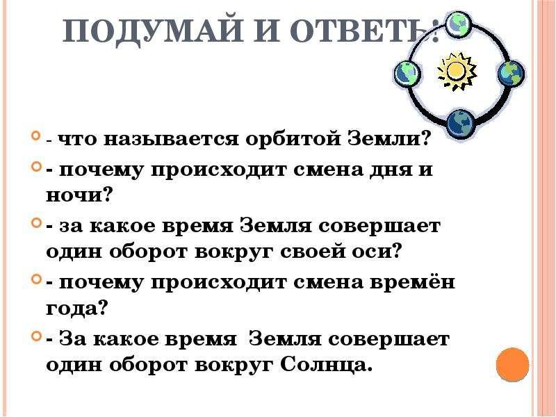 Подумай и ответь! - что называется орбитой Земли? - почему происходит смена дня и ночи? - за какое в