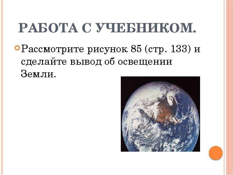 Работа с учебником. Рассмотрите рисунок 85 (стр. 133) и сделайте вывод об освещении Земли.