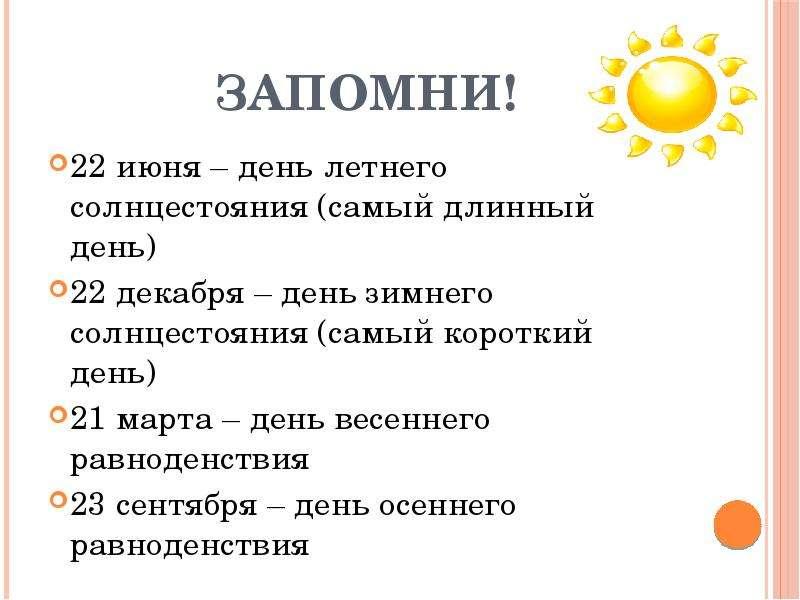 Запомни! 22 июня – день летнего солнцестояния (самый длинный день) 22 декабря – день зимнего солнцес