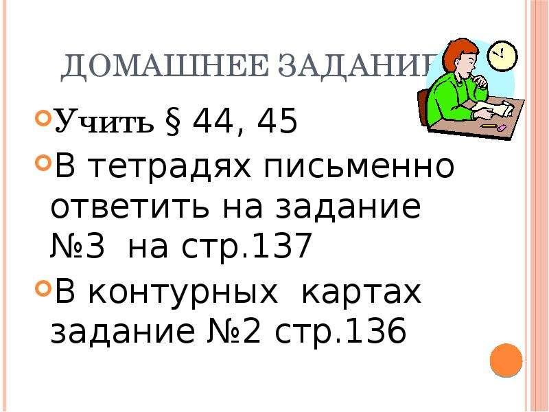 Домашнее задание Учить § 44, 45 В тетрадях письменно ответить на задание №3 на стр. 137 В контурных